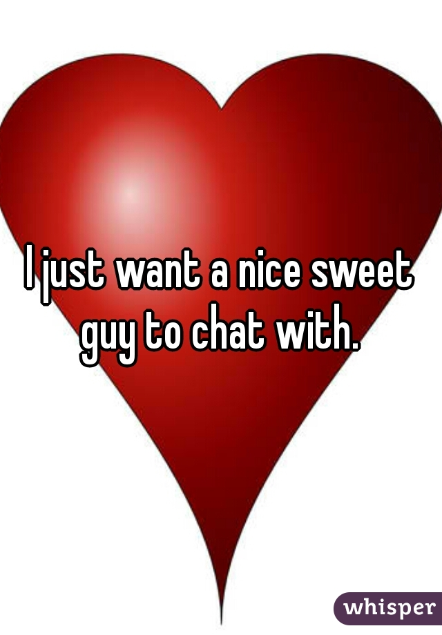 I just want a nice sweet guy to chat with.