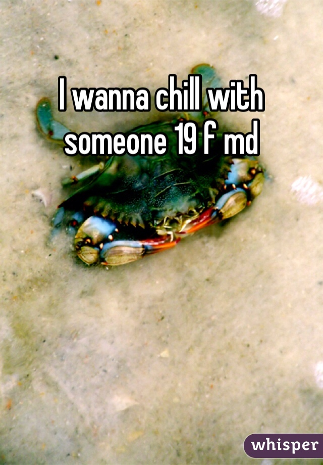 I wanna chill with someone 19 f md