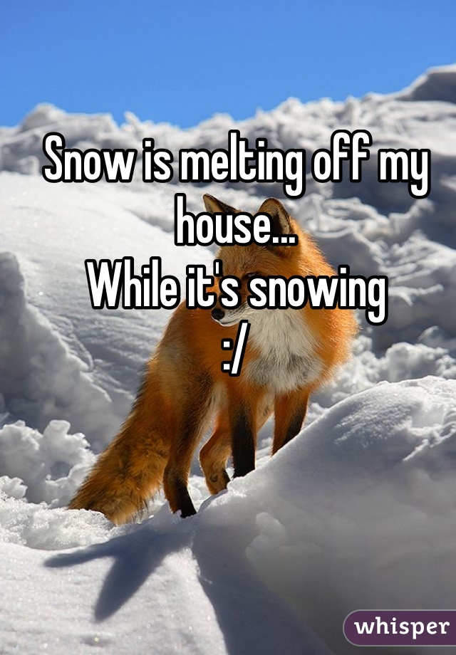 Snow is melting off my house... While it's snowing :/