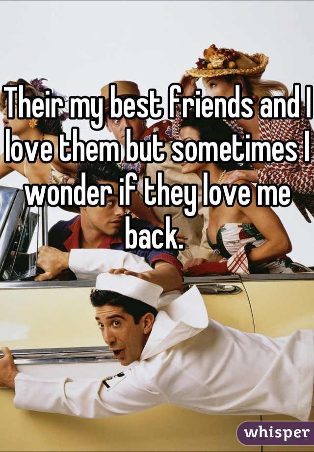 Their my best friends and I love them but sometimes I wonder if they love me back.
