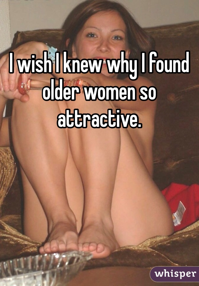 I wish I knew why I found older women so attractive.