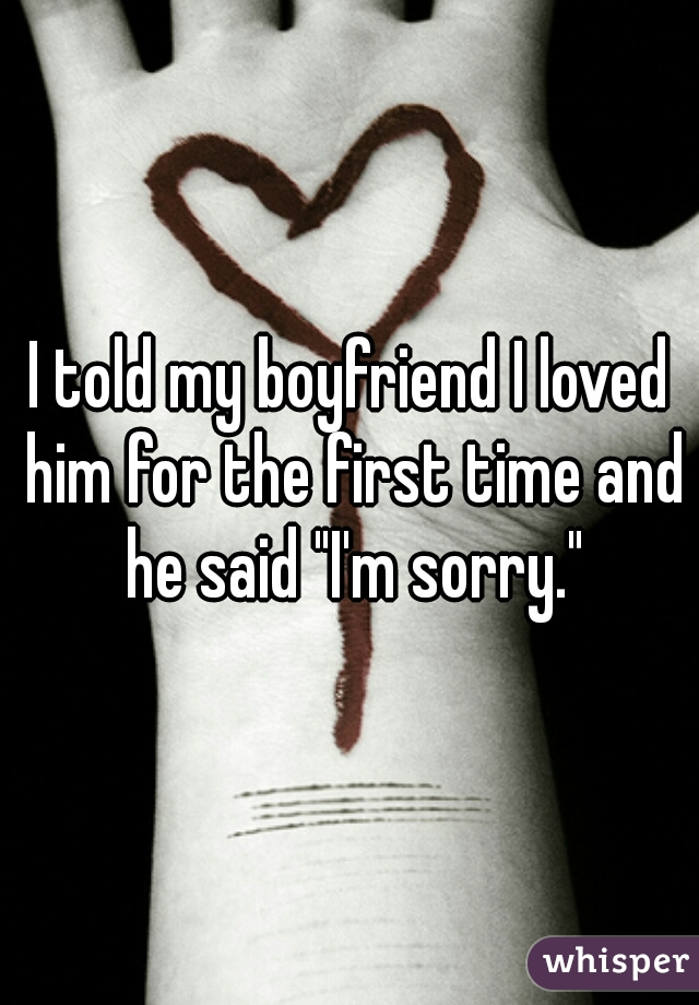 """I told my boyfriend I loved him for the first time and he said """"I'm sorry."""""""