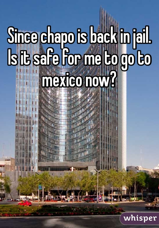 Since chapo is back in jail. Is it safe for me to go to mexico now?
