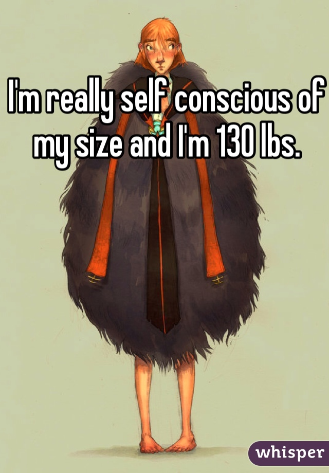 I'm really self conscious of my size and I'm 130 lbs.