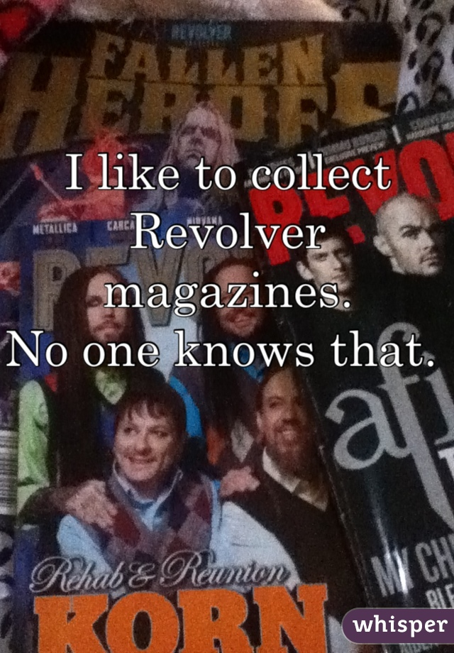 I like to collect  Revolver magazines.  No one knows that.