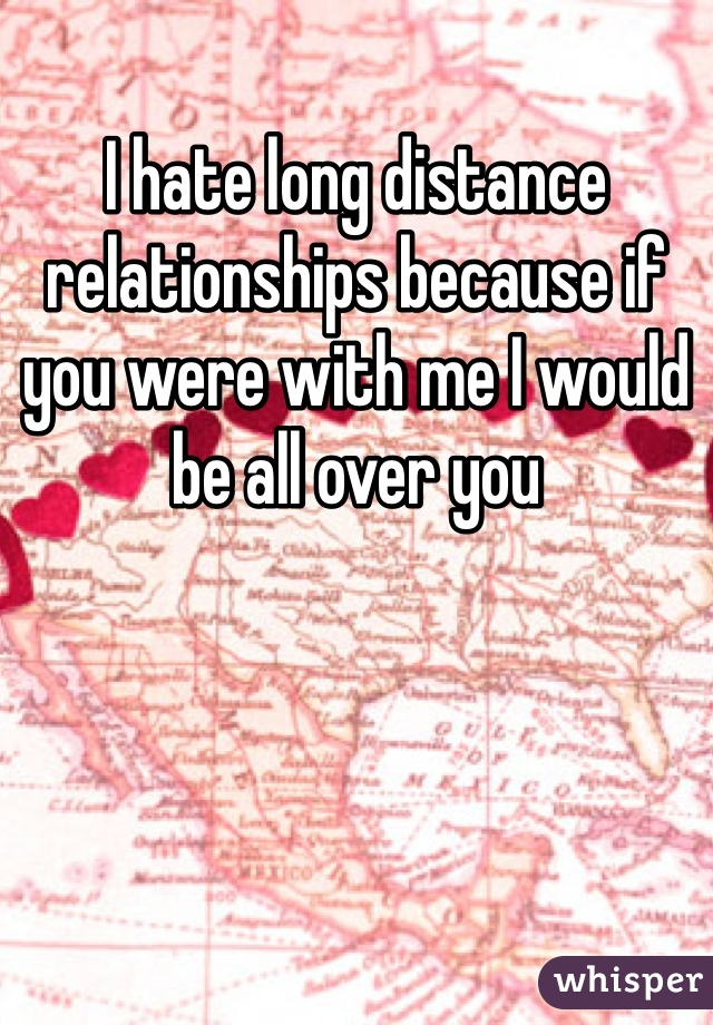 I hate long distance relationships because if you were with me I would be all over you