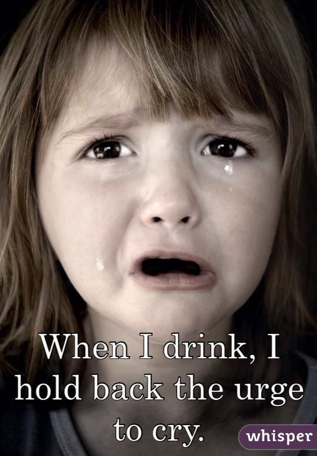When I drink, I hold back the urge to cry.