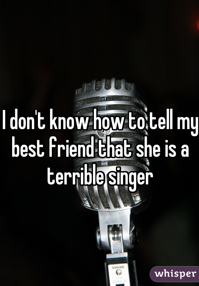 I don't know how to tell my best friend that she is a terrible singer