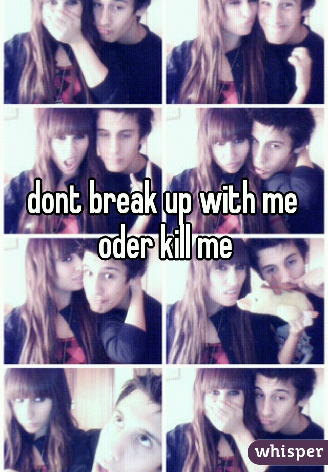 dont break up with me oder kill me
