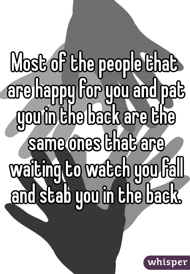 Most of the people that are happy for you and pat you in the back are the same ones that are waiting to watch you fall and stab you in the back.