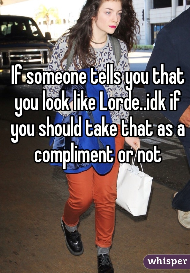 If someone tells you that you look like Lorde..idk if you should take that as a compliment or not