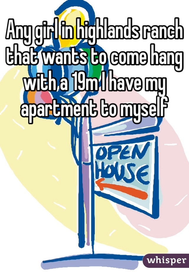 Any girl in highlands ranch that wants to come hang with a 19m I have my apartment to myself
