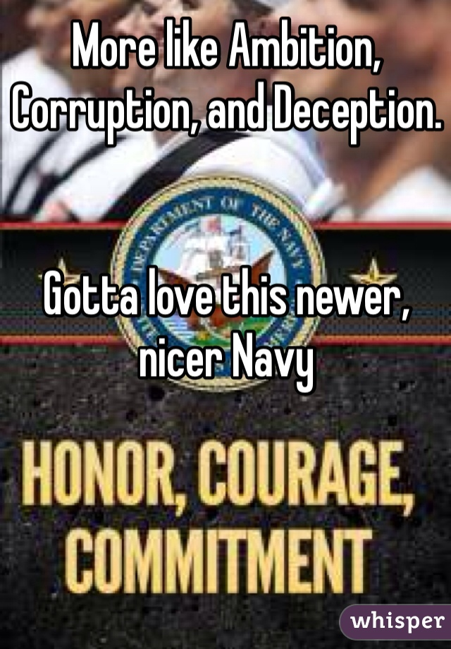 More like Ambition, Corruption, and Deception.    Gotta love this newer, nicer Navy