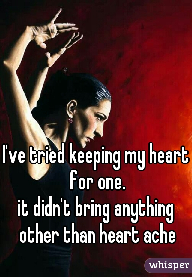 I've tried keeping my heart for one. it didn't bring anything other than heart ache