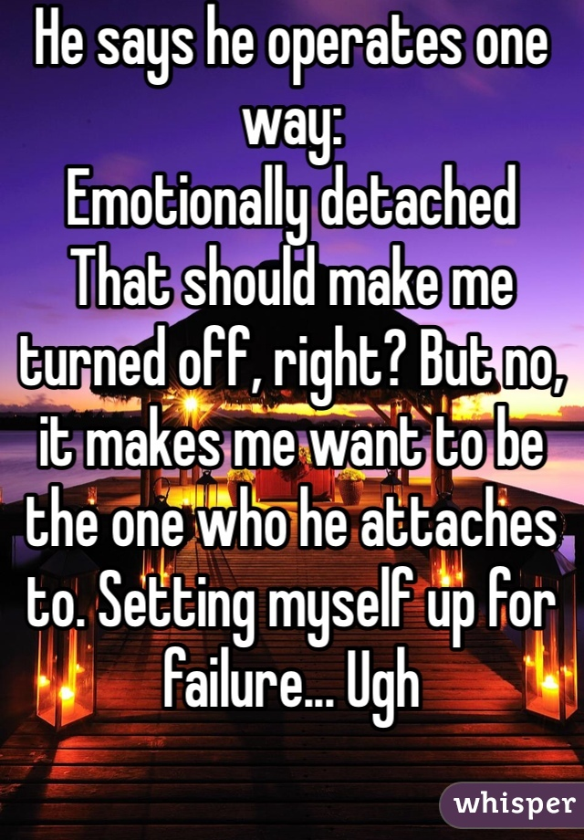 He says he operates one way:  Emotionally detached That should make me turned off, right? But no, it makes me want to be the one who he attaches to. Setting myself up for failure... Ugh