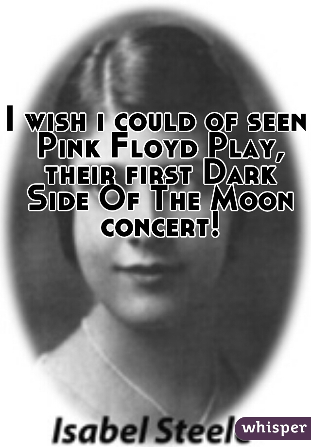 I wish i could of seen Pink Floyd Play, their first Dark Side Of The Moon concert!