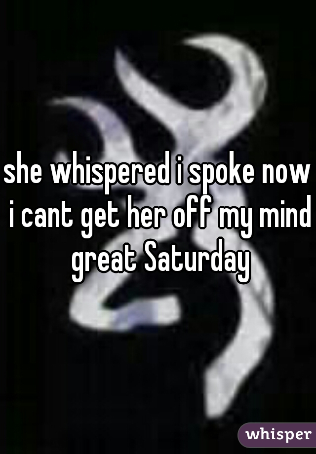 she whispered i spoke now i cant get her off my mind great Saturday