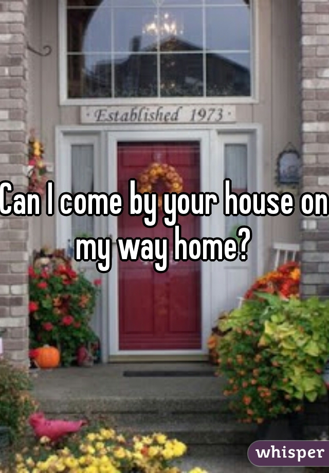 Can I come by your house on my way home?