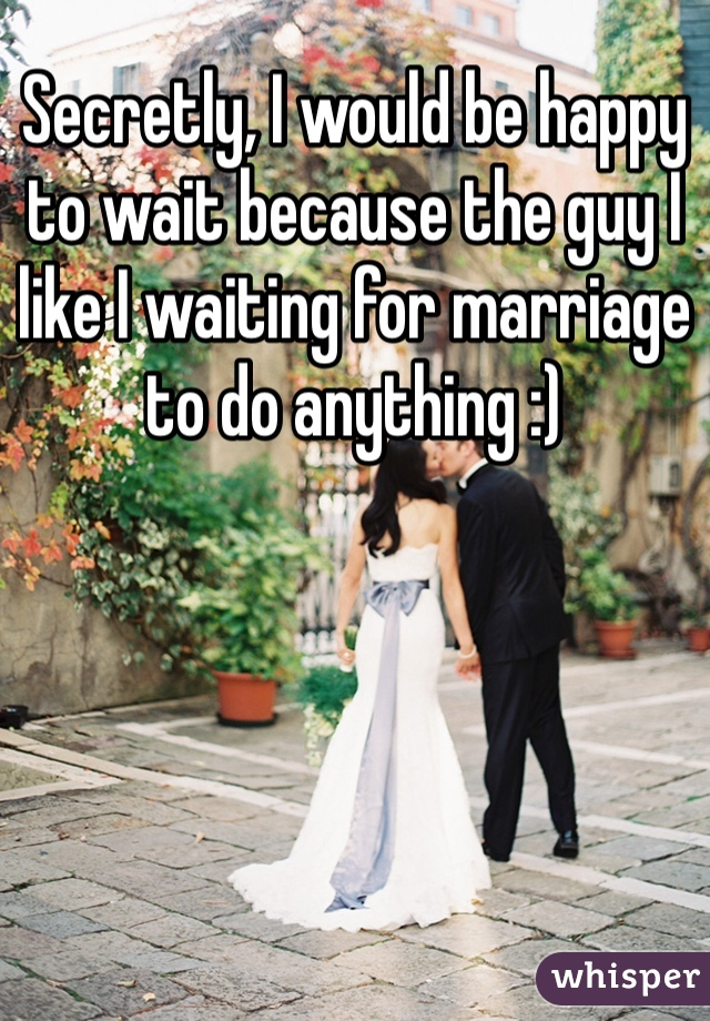 Secretly, I would be happy to wait because the guy I like I waiting for marriage to do anything :)