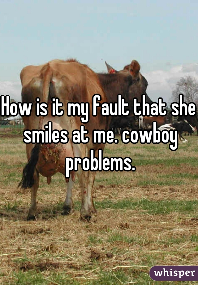 How is it my fault that she smiles at me. cowboy problems.