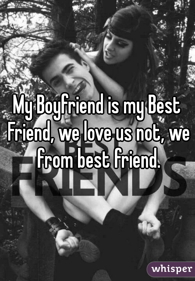 My Boyfriend is my Best Friend, we love us not, we from best friend.