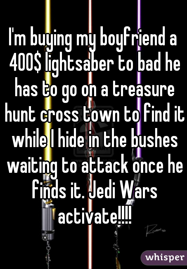 I'm buying my boyfriend a 400$ lightsaber to bad he has to go on a treasure hunt cross town to find it while I hide in the bushes waiting to attack once he finds it. Jedi Wars activate!!!!