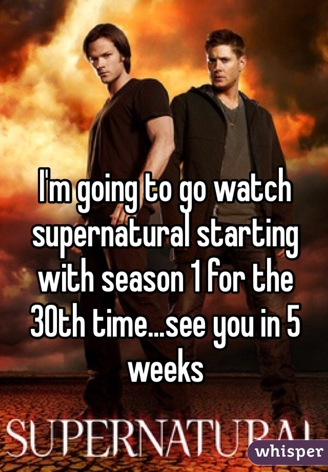 I'm going to go watch supernatural starting with season 1 for the 30th time...see you in 5 weeks