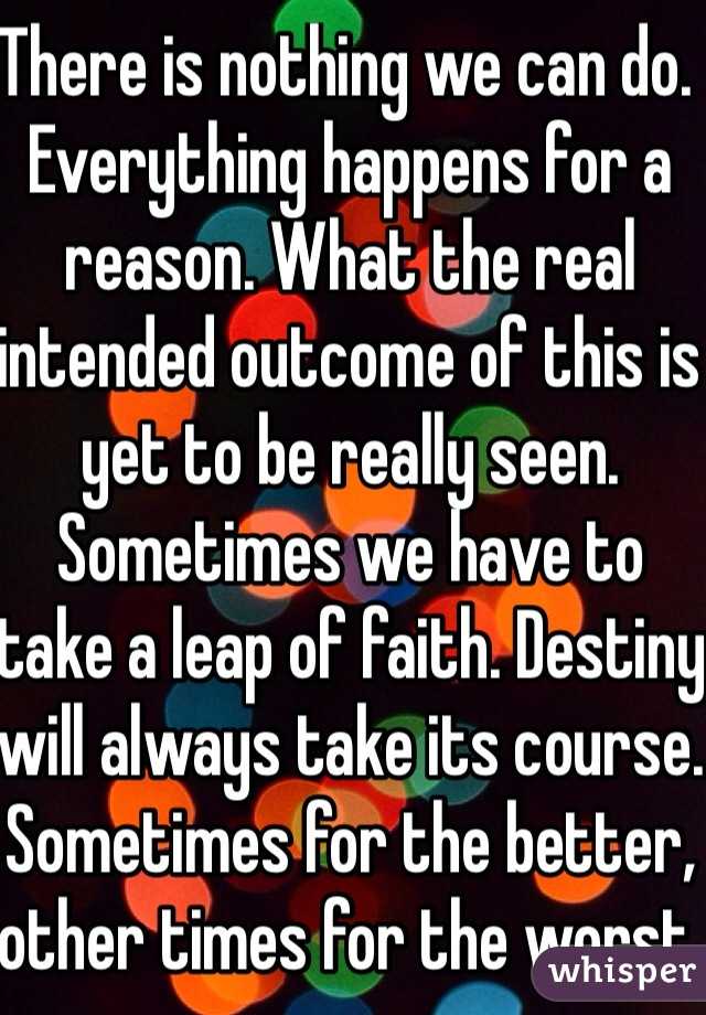 There is nothing we can do. Everything happens for a reason. What the real intended outcome of this is yet to be really seen. Sometimes we have to take a leap of faith. Destiny will always take its course. Sometimes for the better, other times for the worst.