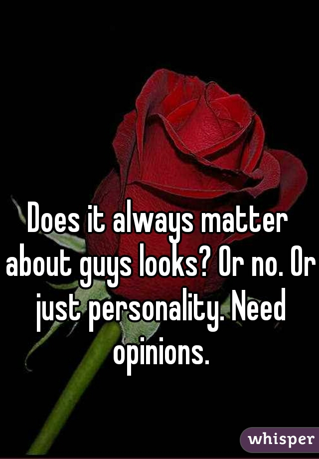 Does it always matter about guys looks? Or no. Or just personality. Need opinions.