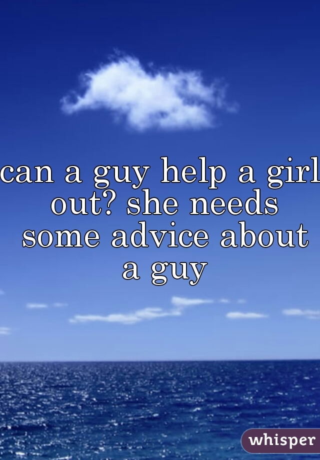 can a guy help a girl out? she needs some advice about a guy
