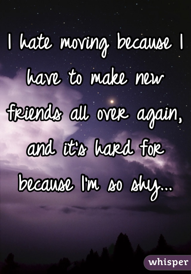 I hate moving because I have to make new friends all over again, and it's hard for because I'm so shy...