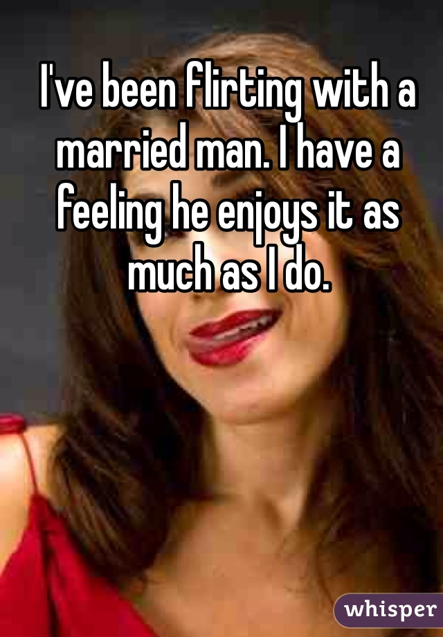 I've been flirting with a married man. I have a feeling he enjoys it as much as I do.