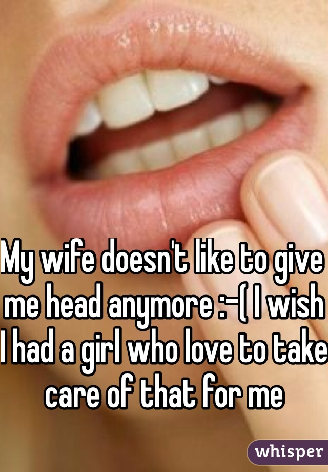 My wife doesn't like to give me head anymore :-( I wish I had a girl who love to take care of that for me