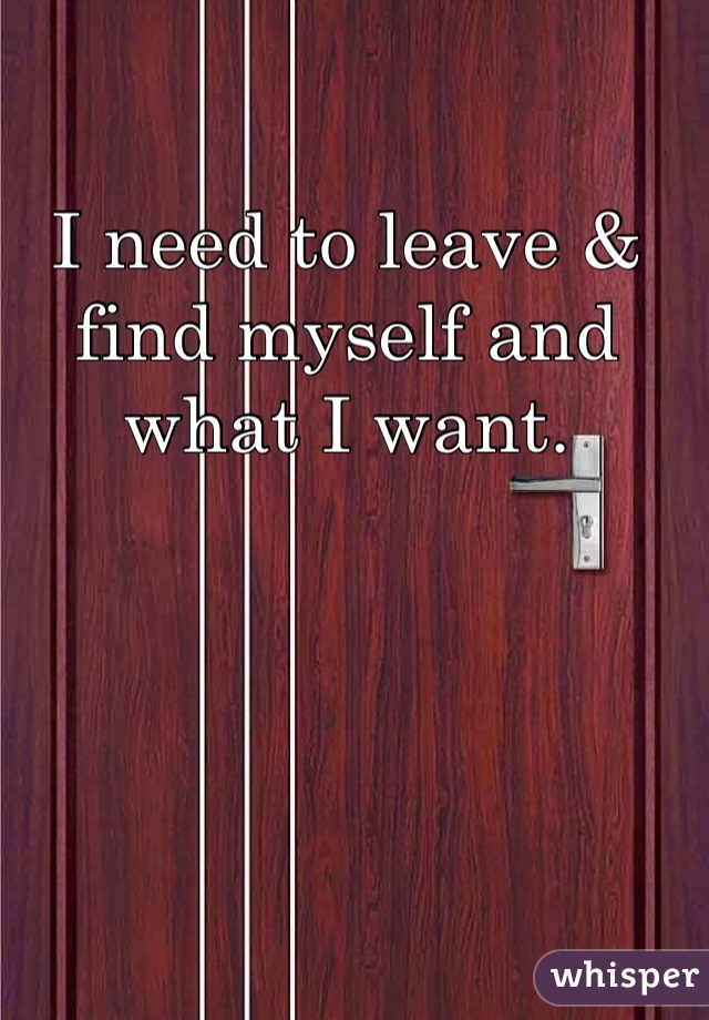 I need to leave & find myself and what I want.