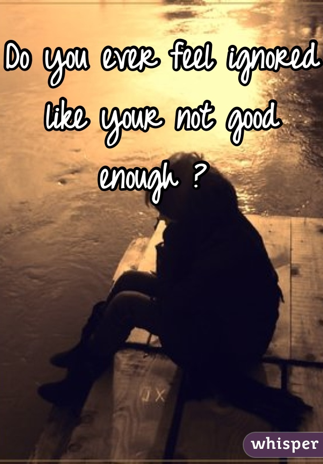 Do you ever feel ignored like your not good enough ?