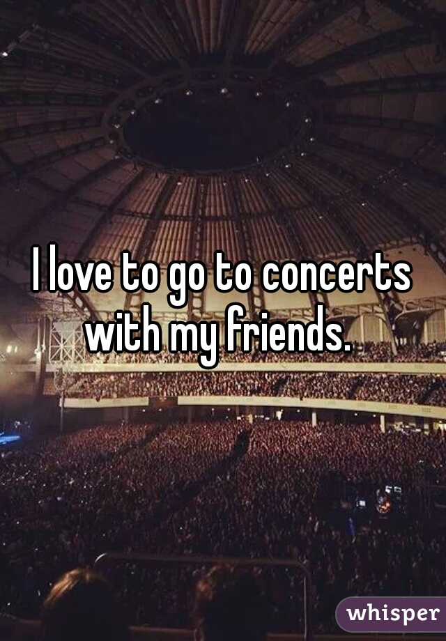 I love to go to concerts with my friends.