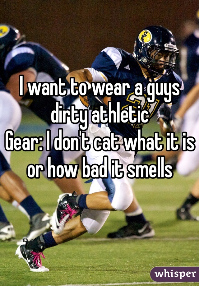 I want to wear a guys dirty athletic Gear: I don't cat what it is or how bad it smells