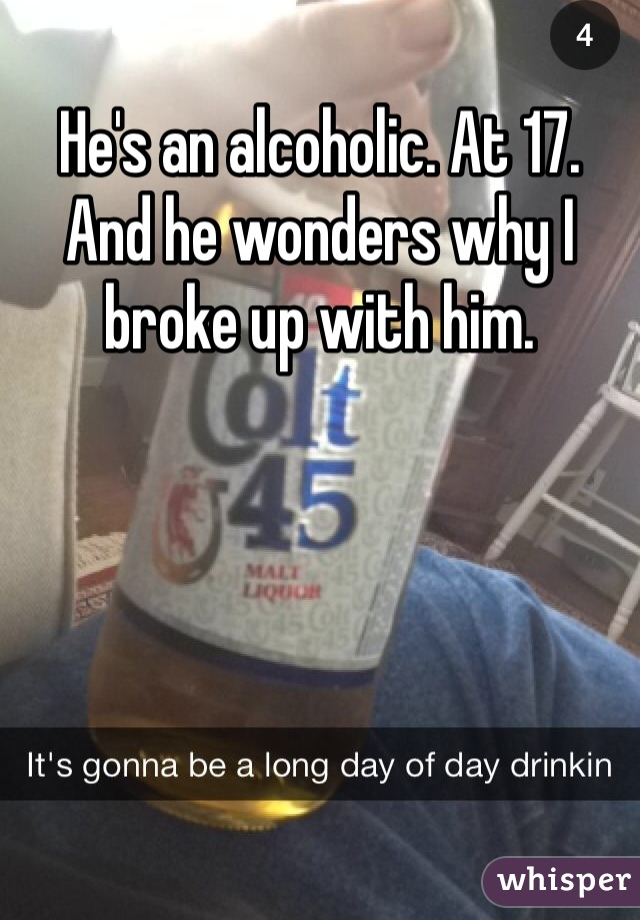 He's an alcoholic. At 17. And he wonders why I broke up with him.