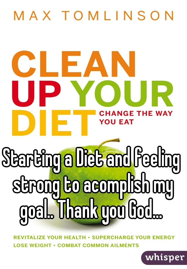 Starting a Diet and feeling strong to acomplish my goal.. Thank you God...