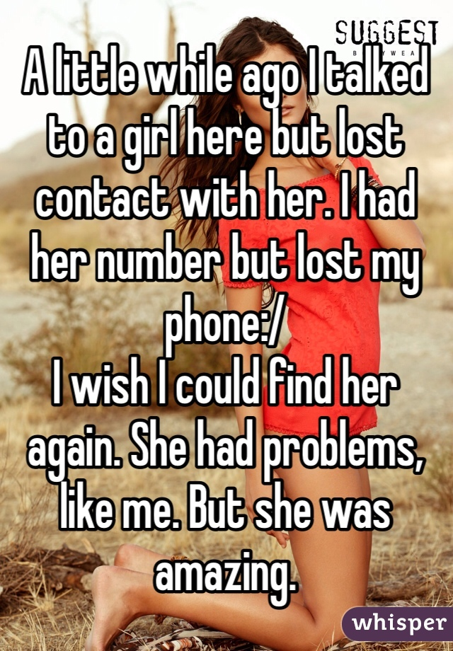 A little while ago I talked to a girl here but lost contact with her. I had her number but lost my phone:/  I wish I could find her again. She had problems, like me. But she was amazing.
