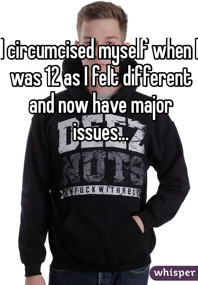 I circumcised myself when I was 12 as I felt different and now have major issues...