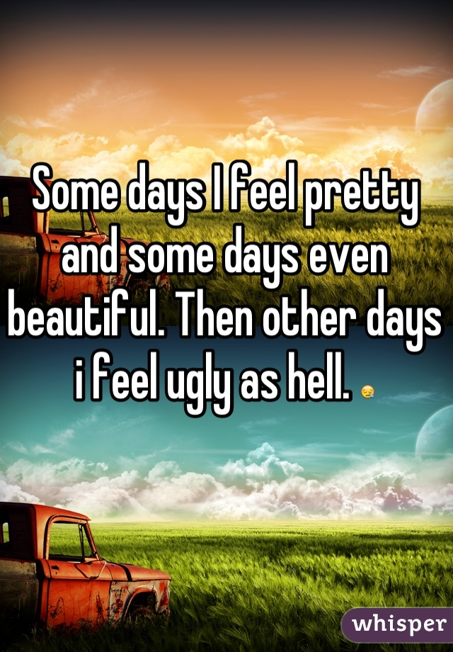 Some days I feel pretty and some days even beautiful. Then other days i feel ugly as hell. 😪