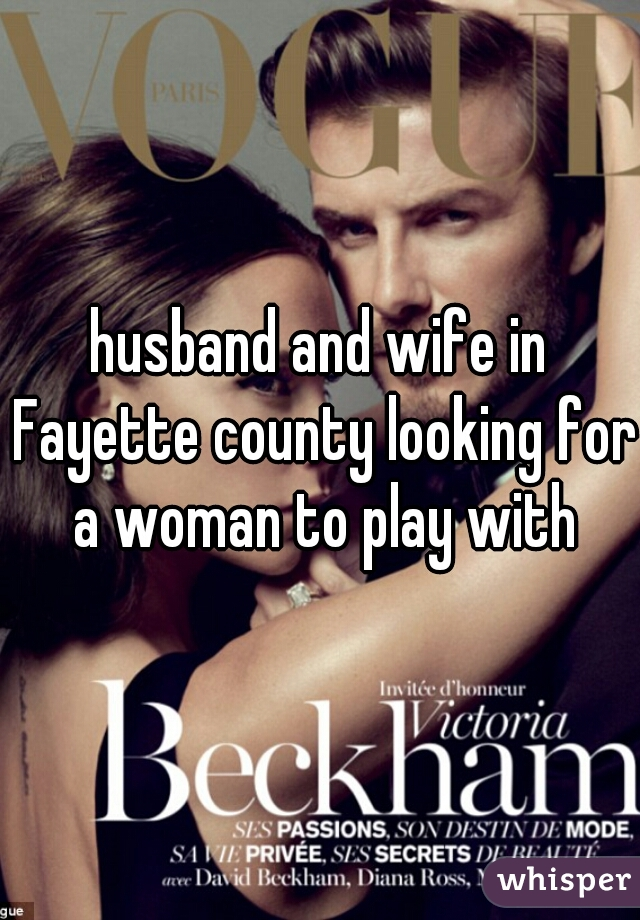 husband and wife in Fayette county looking for a woman to play with