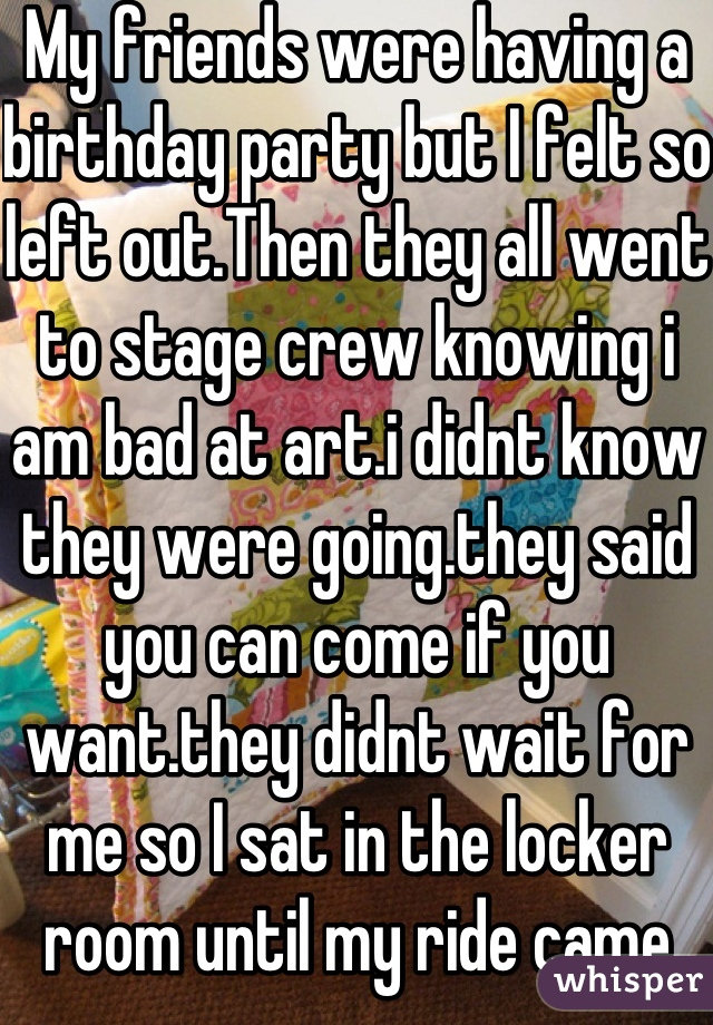 My friends were having a birthday party but I felt so left out.Then they all went to stage crew knowing i am bad at art.i didnt know they were going.they said you can come if you want.they didnt wait for me so I sat in the locker room until my ride came