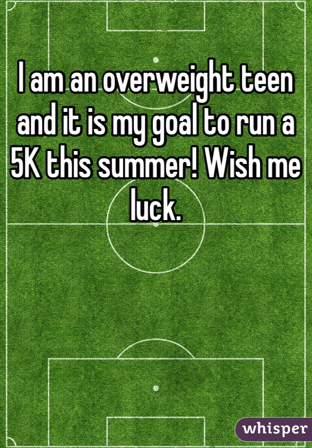 I am an overweight teen and it is my goal to run a 5K this summer! Wish me luck.
