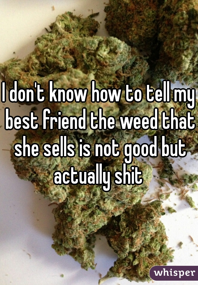 I don't know how to tell my best friend the weed that she sells is not good but actually shit