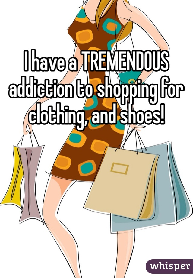I have a TREMENDOUS addiction to shopping for clothing, and shoes!