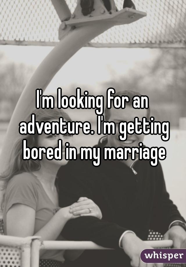 I'm looking for an adventure. I'm getting bored in my marriage