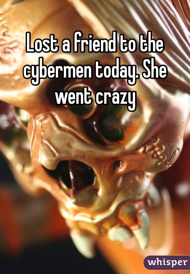 Lost a friend to the cybermen today. She went crazy