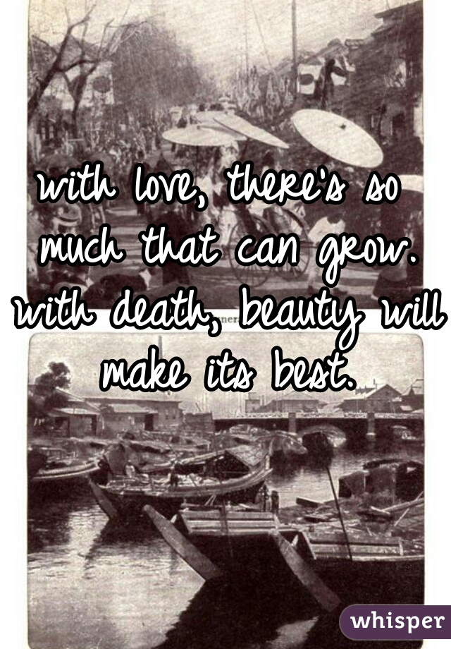 with love, there's so much that can grow. with death, beauty will make its best.